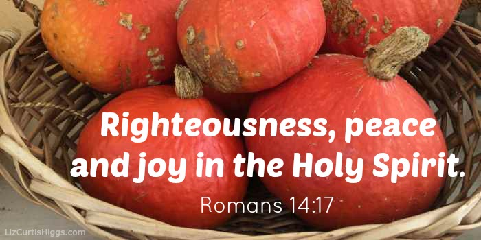 righteousness, peace and joy in the Holy Spirit. Romans 14:17